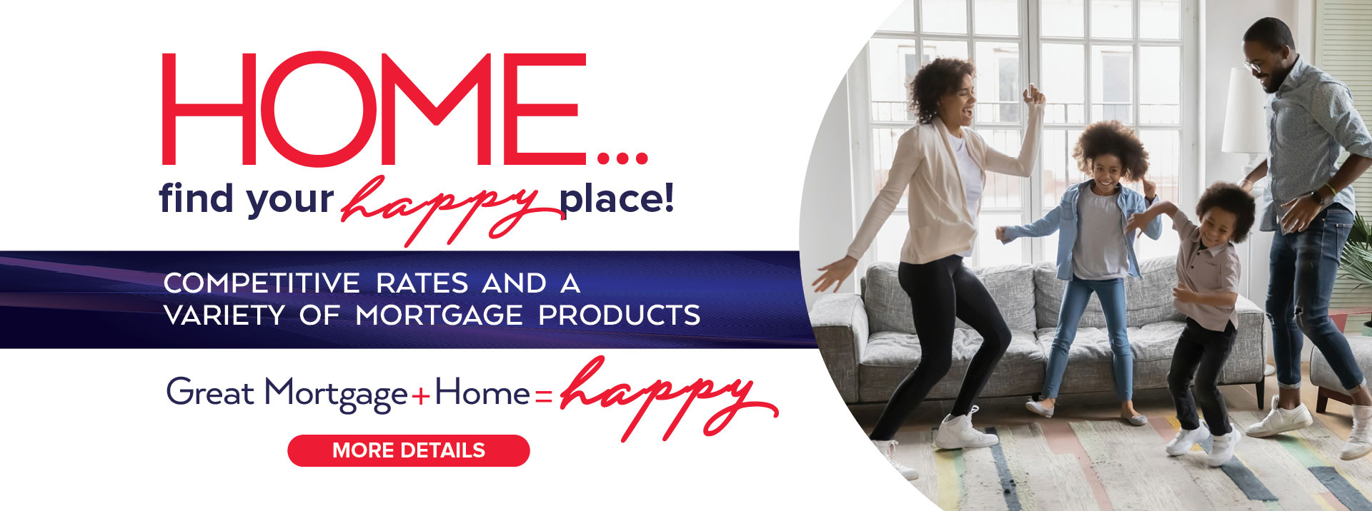Home. Find your happy place. Competitive rates and a variety of mortgaage products. Learn more
