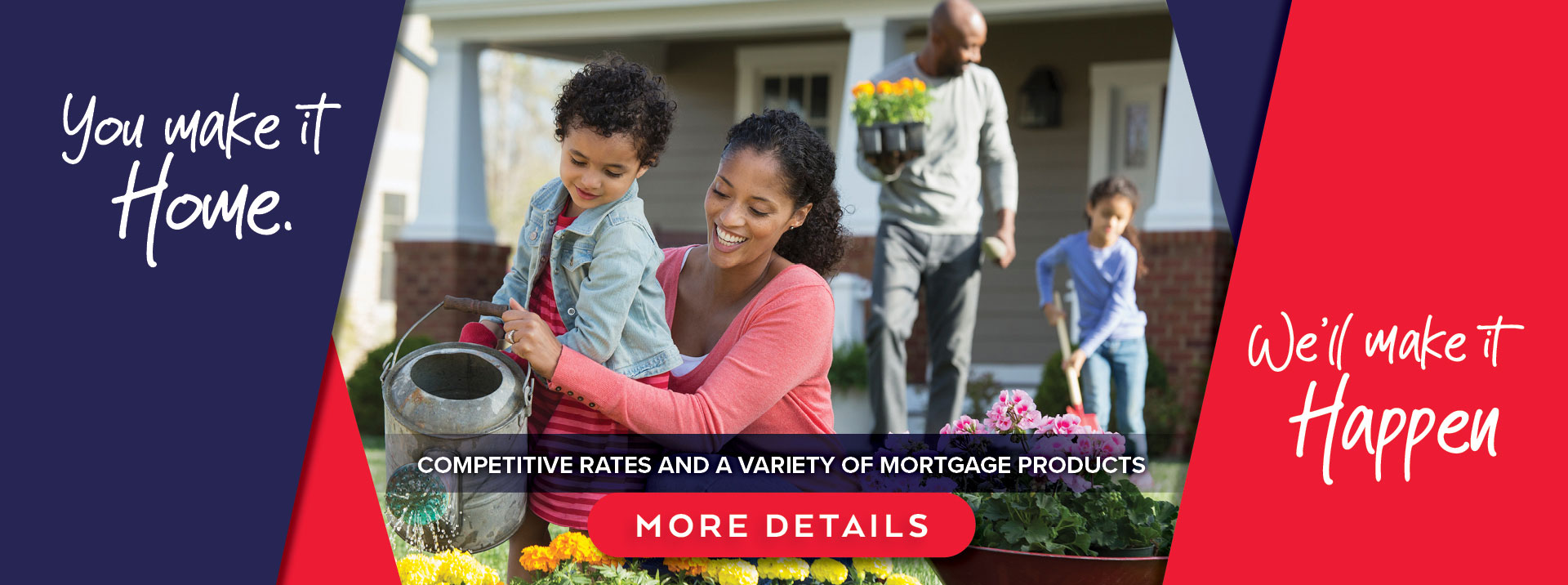 You make it home. We make it happen. Competitive rates & a variety of mortgage products